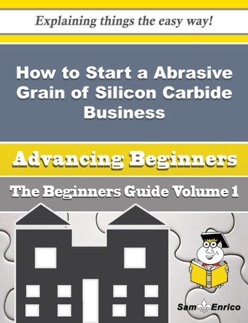How to Start a Abrasive Grain of Silicon Carbide Business (Beginners Guide) - How to Start a Abrasive Grain of Silicon Carbide Business (Beginners Guide) ebook by Marylyn Crain