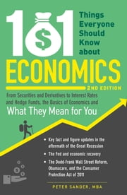 101 Things Everyone Should Know About Economics - From Securities and Derivatives to Interest Rates and Hedge Funds, the Basics of Economics and What They Mean for You ebook by Peter Sander