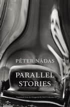 Parallel Stories eBook by Peter Nádas