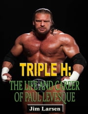 Triple H: The Life and Career of Paul Levesque ebook by Jim Larsen