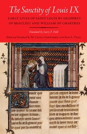 The Sanctity of Louis IX - Early Lives of Saint Louis by Geoffrey of Beaulieu and William of Chartres ebook by Larry F. Field,M. Cecilia  Gaposchkin,Sean L. Field