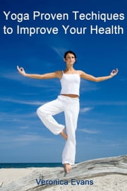 Yoga: Proven Techniques to Improve Your Health ebook by Veronica Evans