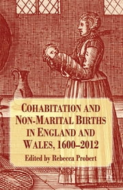 Cohabitation and Non-Marital Births in England and Wales, 1600-2012 ebook by Professor Rebecca Probert