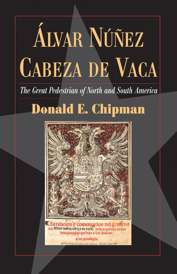 Álvar Núñez Cabeza de Vaca - The 'Great Pedestrian' of North and South America ebook by Donald E Chipman, Ph.D.