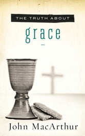 The Truth About Grace ebook by John F. MacArthur
