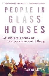 People in Glass Houses - An insider's story of a life in and out of Hillsong ebook by Tanya Levin