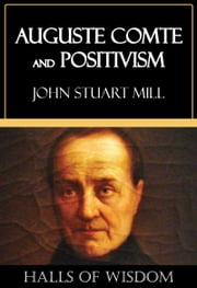 Auguste Comte and Positivism [Halls of Wisdom] ebook by John Stuart Mill