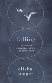 Falling - A Daughter, a Father, and a Journey Back ebook by Elisha Cooper