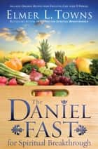 The Daniel Fast for Spiritual Breakthrough ebook by Elmer L. Towns, Larry Stockstill