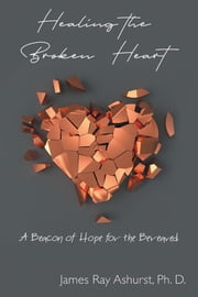 Healing the Broken Heart - A Beacon of Hope for the Bereaved ebook by James  Ray Ashurst Ph. D.