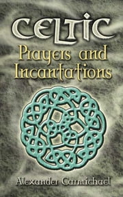 Celtic Prayers and Incantations ebook by Alexander Carmichael