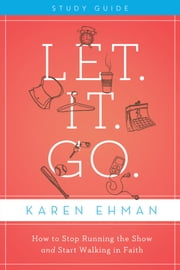 Let. It. Go. Study Guide - How to Stop Running the Show and Start Walking in Faith ebook by Karen Ehman