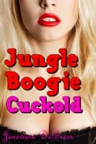 Jungle Boogie Cuckold ebook by Jenevieve DeBeers