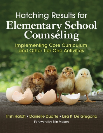 Hatching Results for Elementary School Counseling - Implementing Core Curriculum and Other Tier One Activities ebook by Trish Hatch,Danielle Rosa Duarte,Lisa K. De Gregorio