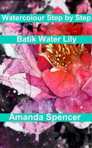 Watercolour Workshop: Batik Water Lily ebook by Amanda Spencer