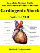 Complete Medical Guide and Prevention for Heart Diseases Volume VIII; Cardiogenic Shock ebook by Medical Professionals