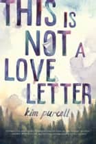 This is Not a Love Letter ebook by Kim Purcell