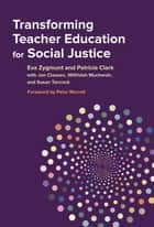 Transforming Teacher Education for Social Justice ebook by Eva Zygmunt, Patricia Clark