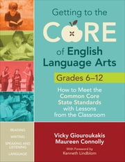 Getting to the Core of English Language Arts, Grades 6-12 - How to Meet the Common Core State Standards with Lessons from the Classroom ebook by Maureen Connolly,Vicky M. Giouroukakis