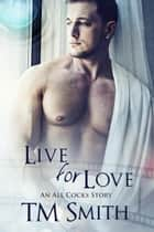 Live for Love - All Cocks Stories, #5 ebook by TM Smith