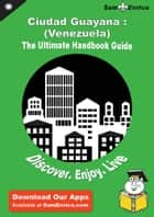 Ultimate Handbook Guide to Ciudad Guayana : (Venezuela) Travel Guide ebook by Shizuko Hilgefort