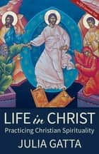 Life in Christ - Practicing Christian Spirituality ebook by Julia Gatta