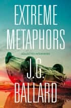 Extreme Metaphors ebook by Simon Sellars, Dan O'Hara, J. G. Ballard