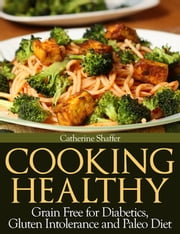 Cooking Healthy: Grain Free for Diabetics, Gluten Intolerance and Paleo Diet ebook by Catherine Shaffer