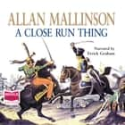 A Close Run Thing audiobook by Allan Mallinson