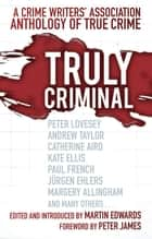 Truly Criminal - A Crime Writers' Association Anthology of True Crime ebook by Martin Edwards