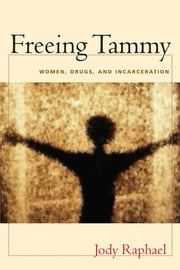 Freeing Tammy - Women, Drugs, and Incarceration ebook by Jody Raphael