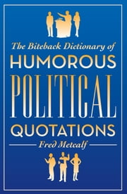 The Biteback Dictionary of Humorous Political Quotations ebook by Fred Metcalf