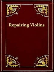 The Repairing and Restoration of Violins [Illustrated] ebook by Horace Petherick