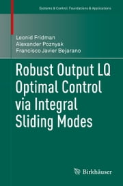 Robust Output LQ Optimal Control via Integral Sliding Modes ebook by Leonid Fridman,Alexander Poznyak,Francisco Javier Bejarano Rodríguez