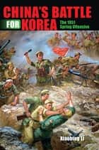 China's Battle for Korea - The 1951 Spring Offensive ebook by Li, Xiaobing