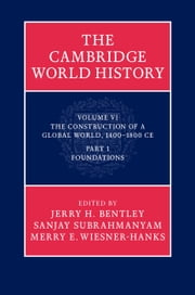 The Cambridge World History: Volume 6, The Construction of a Global World, 1400–1800 CE, Part 1, Foundations ebook by Jerry H. Bentley,Sanjay Subrahmanyam,Merry E. Wiesner-Hanks