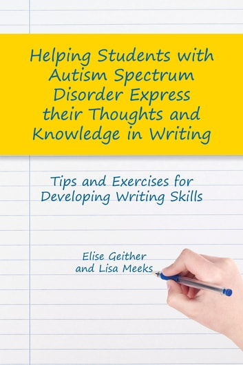 Helping Students with Autism Spectrum Disorder Express their Thoughts and Knowledge in Writing - Tips and Exercises for Developing Writing Skills ebook by Elise Geither,Lisa M. Meeks