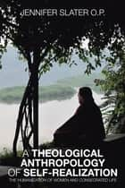 A THEOLOGICAL ANTHROPOLOGY OF SELF-REALIZATION ebook by JENNIFER SLATER O.P.