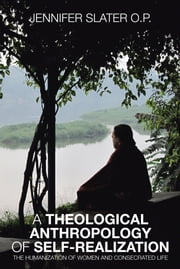 A THEOLOGICAL ANTHROPOLOGY OF SELF-REALIZATION - THE HUMANIZATION OF WOMEN AND CONSECRATED LIFE ebook by JENNIFER SLATER O.P.