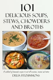 101 Delicious Soups, Stews, Chowders and Broths - A cookbook of homemade recipes to suit all occasions, seasons and tastes ebook by Delia Fitzsimmons