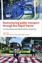 Restructuring public transport through Bus Rapid Transit - An international and interdisciplinary perspective ebook by Munoz, Juan Carlos, Paget-Seekins,...