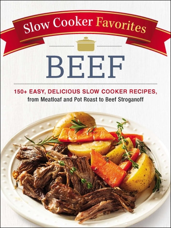 Slow Cooker Favorites Beef - 150+ Easy, Delicious Slow Cooker Recipes, from Meatloaf and Pot Roast to Beef Stroganoff ebook by Adams Media