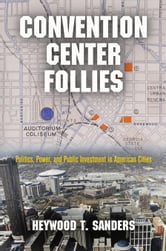 Convention Center Follies: Politics, Power, and Public Investment in American Cities ebook by Sanders, Heywood T.