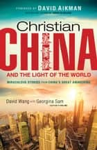 Christian China and the Light of the World - Miraculous Stories from China's Great Awakening ebook by David Wang, Georgina Sam, David Aikman