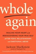 Whole Again - Healing Your Heart and Rediscovering Your True Self After Toxic Relationships and Emotional Abuse ebook by