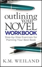 Outlining Your Novel Workbook: Step-by-Step Exercises for Planning Your Best Book eBook por K.M. Weiland