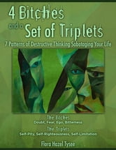4 Bitches and a Set of Triplets: 7 Patterns of Destructive Thinking Sabotaging Your Life ebook by Flora Hazel Tysee