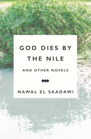 God Dies by the Nile and Other Novels - God Dies by the Nile, Searching, The Circling Song ebook by Nawal El Saadawi,Sherif Hetata,Shirley Eber,Anastasia Valassopoulos,Fedwa Malti-Douglas