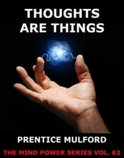 Thoughts are Things - Extended Annotated Edition ebook by Prentice Mulford