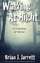 Walking At Night - A collection of horror ebook by Brian J. Jarrett